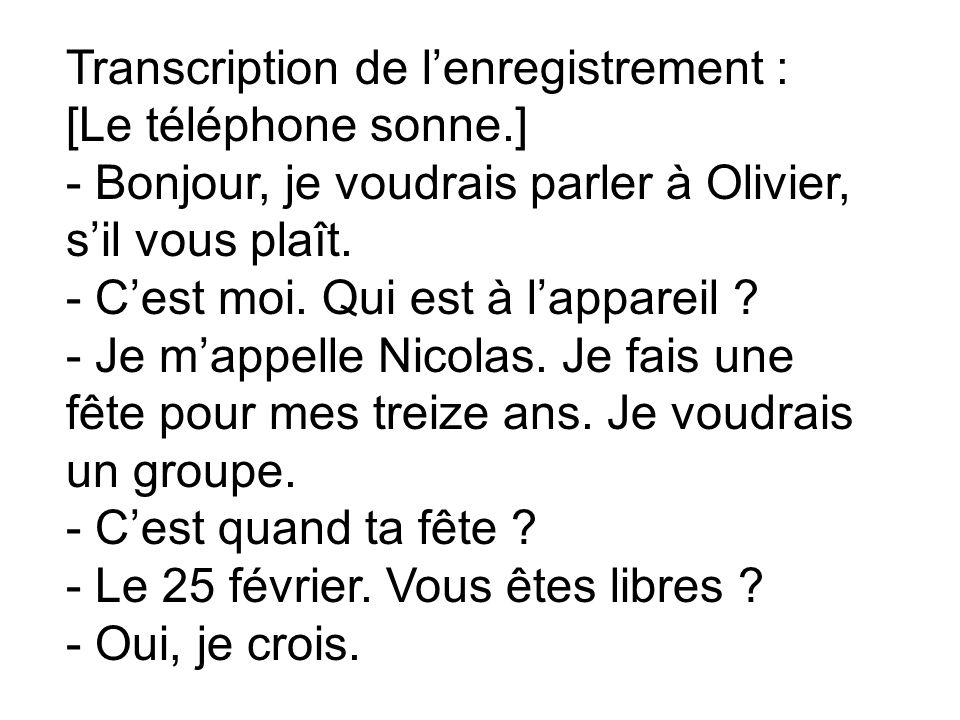 Transcription de lenregistrement : [Le téléphone sonne.] - Bonjour, je voudrais parler à Olivier, sil vous plaît. - Cest moi. Qui est à lappareil ? -