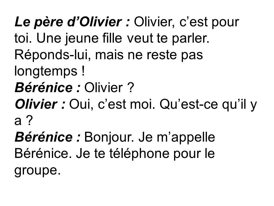Le père dOlivier : Olivier, cest pour toi. Une jeune fille veut te parler. Réponds-lui, mais ne reste pas longtemps ! Bérénice : Olivier ? Olivier : O