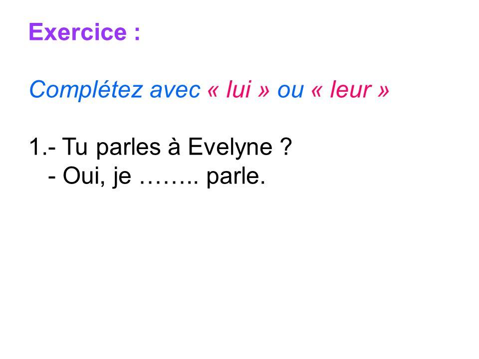 Exercice : Complétez avec « lui » ou « leur » 1.- Tu parles à Evelyne ? - Oui, je …….. parle.