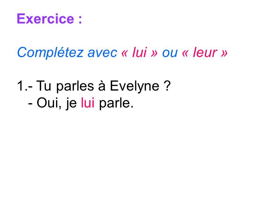 Exercice : Complétez avec « lui » ou « leur » 1.- Tu parles à Evelyne ? - Oui, je lui parle.