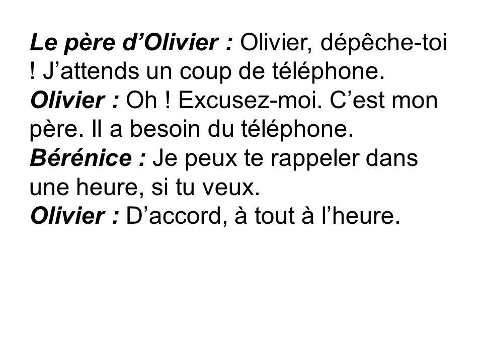 Le père dOlivier : Olivier, dépêche-toi ! Jattends un coup de téléphone. Olivier : Oh ! Excusez-moi. Cest mon père. Il a besoin du téléphone. Bérénice