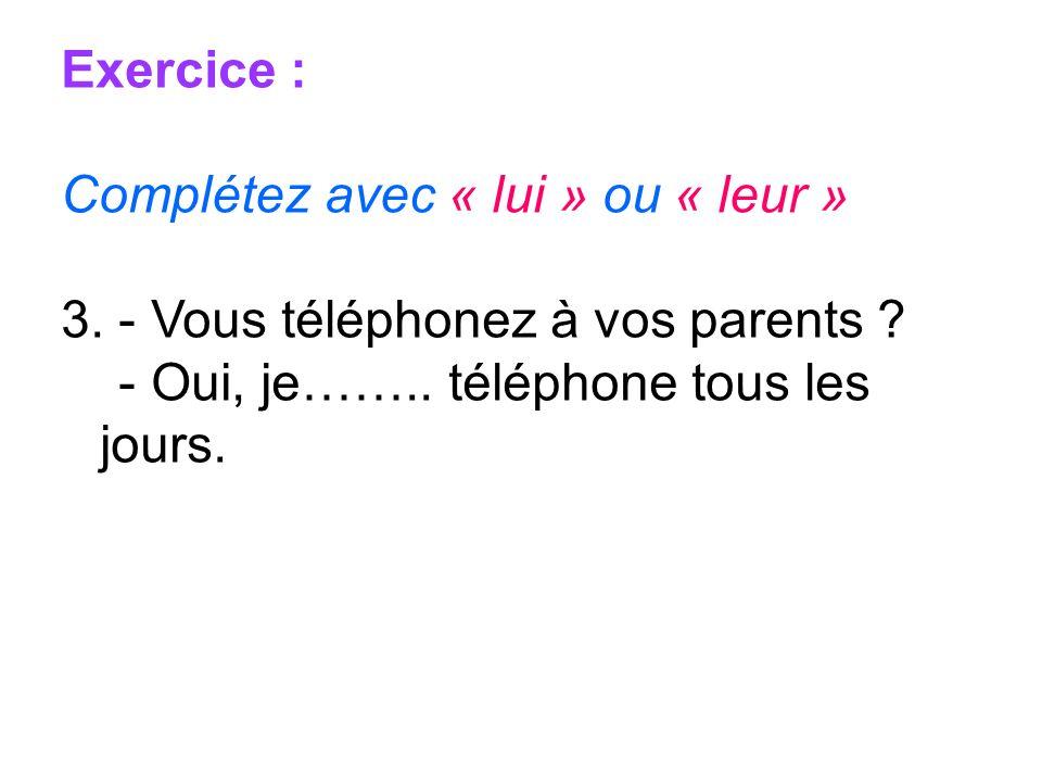 Exercice : Complétez avec « lui » ou « leur » 3. - Vous téléphonez à vos parents ? - Oui, je…….. téléphone tous les jours.