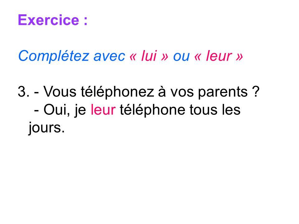 Exercice : Complétez avec « lui » ou « leur » 3. - Vous téléphonez à vos parents ? - Oui, je leur téléphone tous les jours.