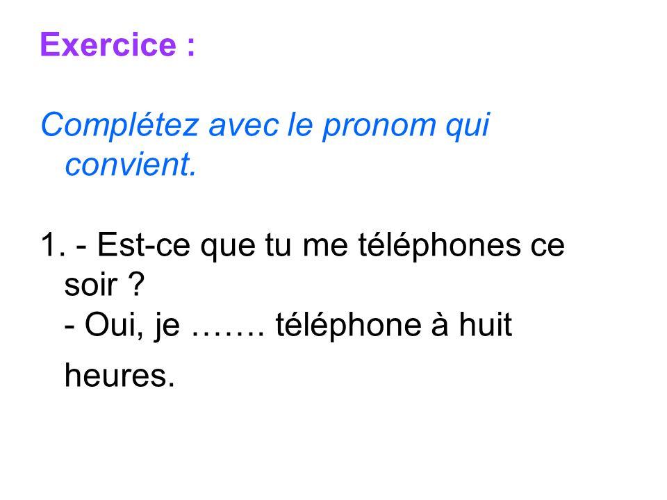 Exercice : Complétez avec le pronom qui convient. 1. - Est-ce que tu me téléphones ce soir ? - Oui, je ……. téléphone à huit heures.