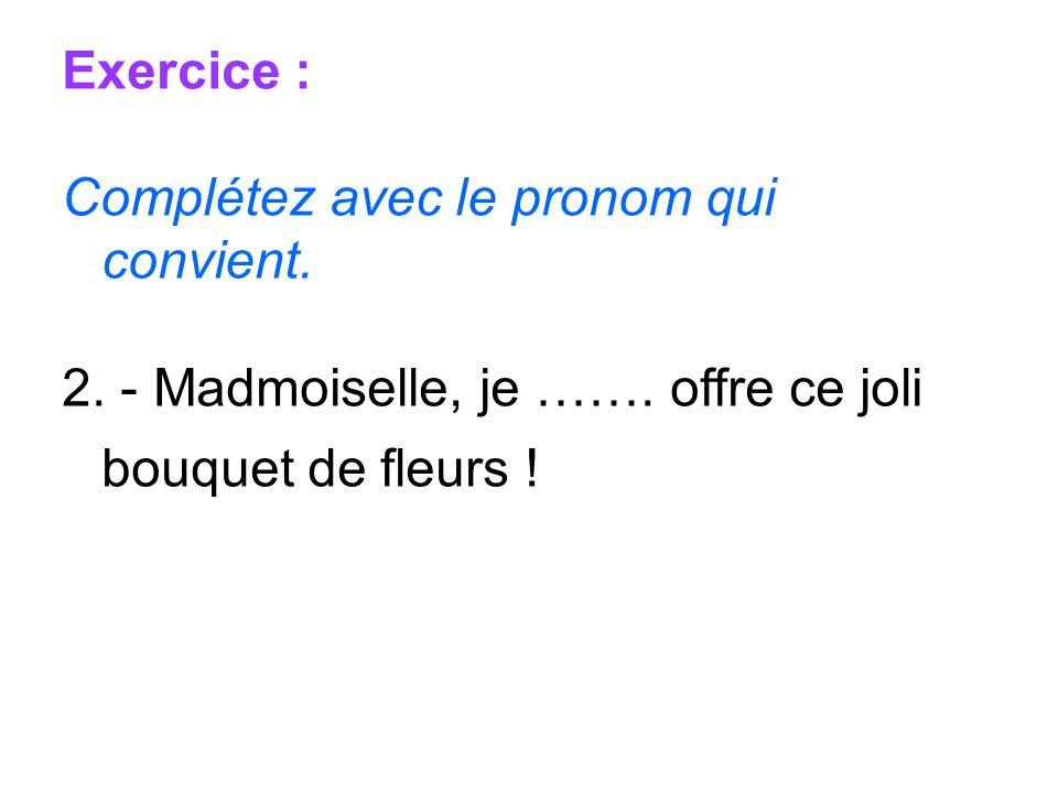 Exercice : Complétez avec le pronom qui convient. 2. - Madmoiselle, je ……. offre ce joli bouquet de fleurs !