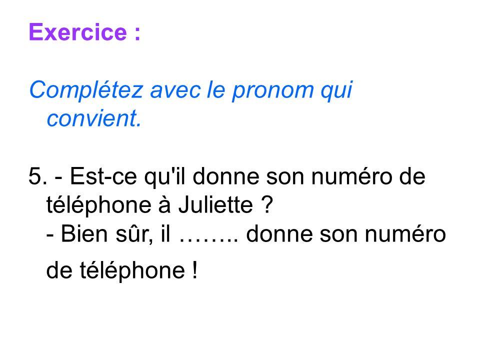 Exercice : Complétez avec le pronom qui convient. 5. - Est-ce qu'il donne son numéro de téléphone à Juliette ? - Bien sûr, il …….. donne son numéro de