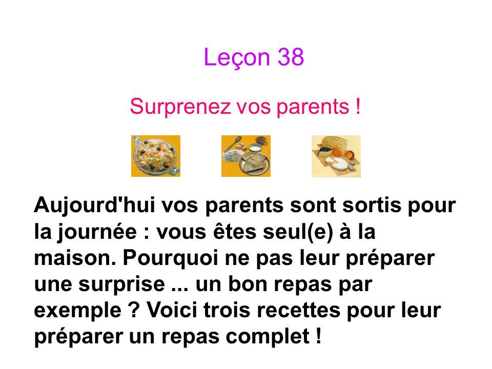 Leçon 38 Surprenez vos parents ! Aujourd'hui vos parents sont sortis pour la journée : vous êtes seul(e) à la maison. Pourquoi ne pas leur préparer un