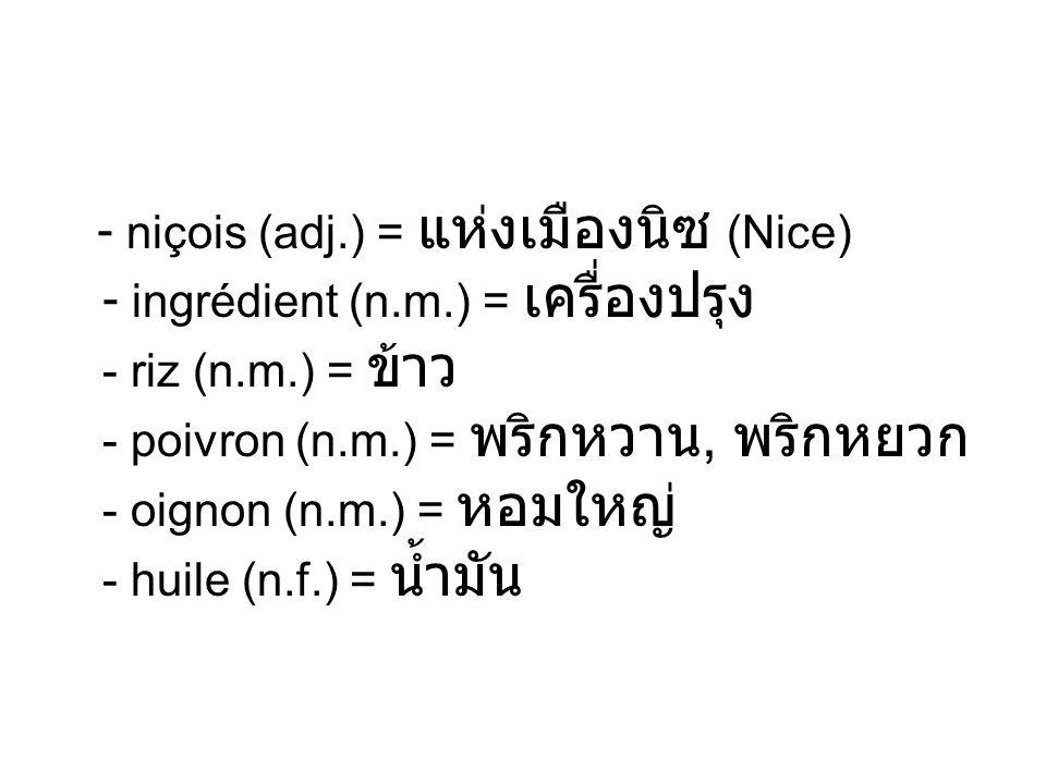 - niçois (adj.) = (Nice) - ingrédient (n.m.) = - riz (n.m.) = - poivron (n.m.) =, - oignon (n.m.) = - huile (n.f.) =