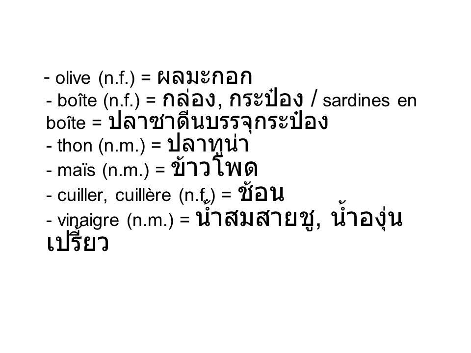 - olive (n.f.) = - boîte (n.f.) =, / sardines en boîte = - thon (n.m.) = - maïs (n.m.) = - cuiller, cuillère (n.f.) = - vinaigre (n.m.) =,