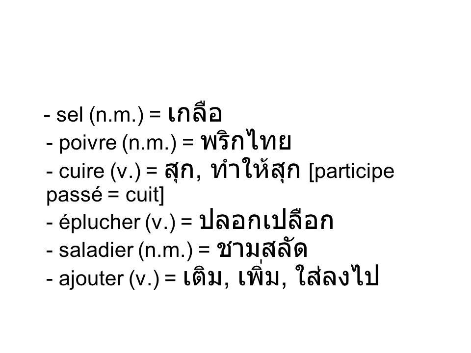 - sel (n.m.) = - poivre (n.m.) = - cuire (v.) =, [participe passé = cuit] - éplucher (v.) = - saladier (n.m.) = - ajouter (v.) =,,