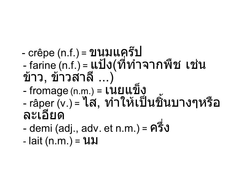 - crêpe (n.f.) = - farine (n.f.) = (,...) - fromage (n.m.) = - râper (v.) =, - demi (adj., adv. et n.m.) = - lait (n.m.) =