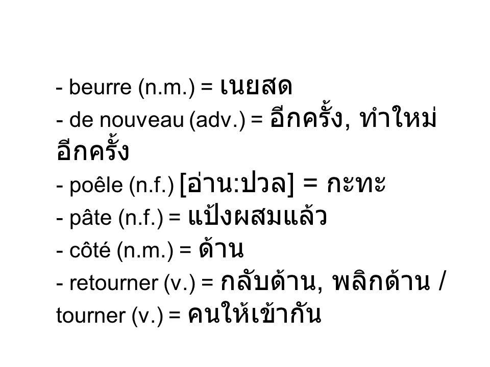 - beurre (n.m.) = - de nouveau (adv.) =, - poêle (n.f.) [ : ] = - pâte (n.f.) = - côté (n.m.) = - retourner (v.) =, / tourner (v.) =