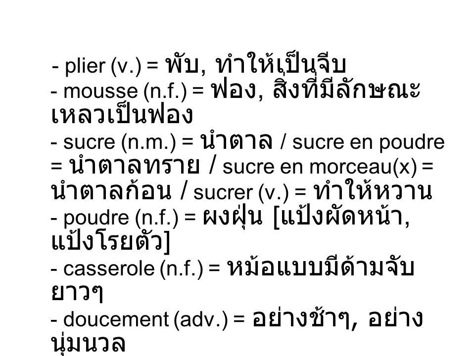 - plier (v.) =, - mousse (n.f.) =, - sucre (n.m.) = / sucre en poudre = / sucre en morceau(x) = / sucrer (v.) = - poudre (n.f.) = [, ] - casserole (n.