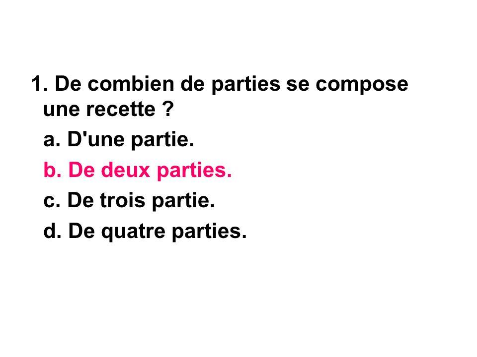 1. De combien de parties se compose une recette ? a. D'une partie. b. De deux parties. c. De trois partie. d. De quatre parties.