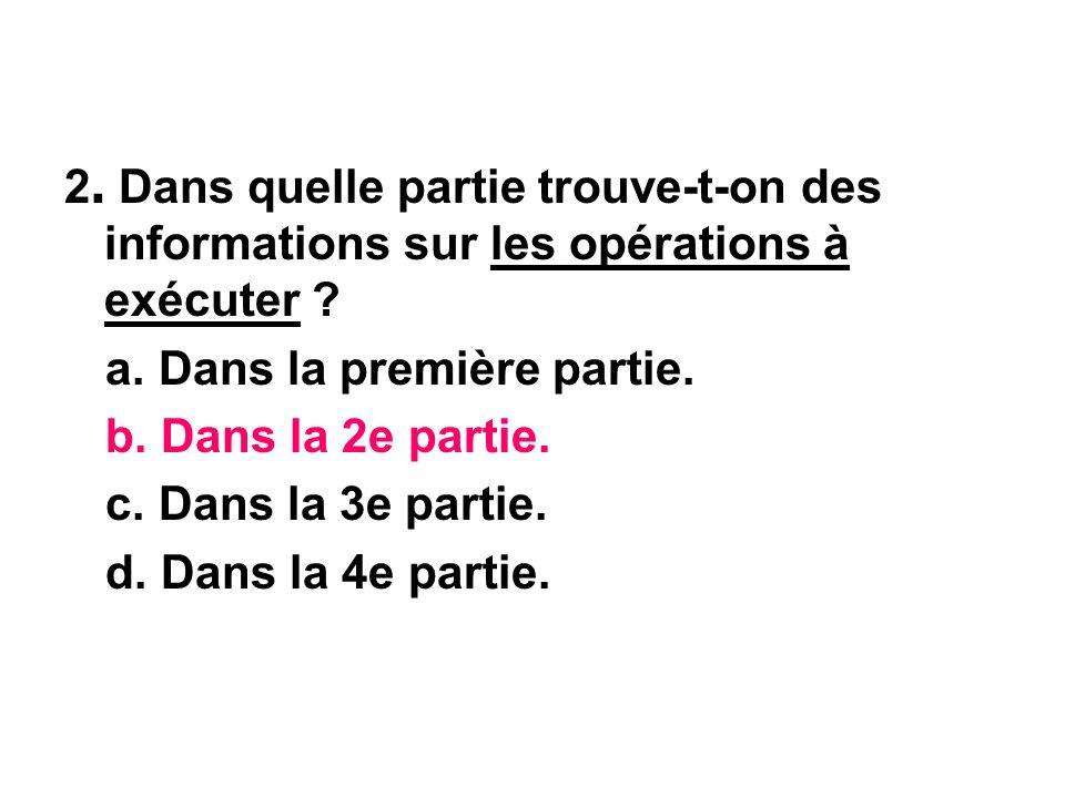 2. Dans quelle partie trouve-t-on des informations sur les opérations à exécuter ? a. Dans la première partie. b. Dans la 2e partie. c. Dans la 3e par