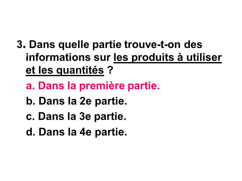 3. Dans quelle partie trouve-t-on des informations sur les produits à utiliser et les quantités ? a. Dans la première partie. b. Dans la 2e partie. c.