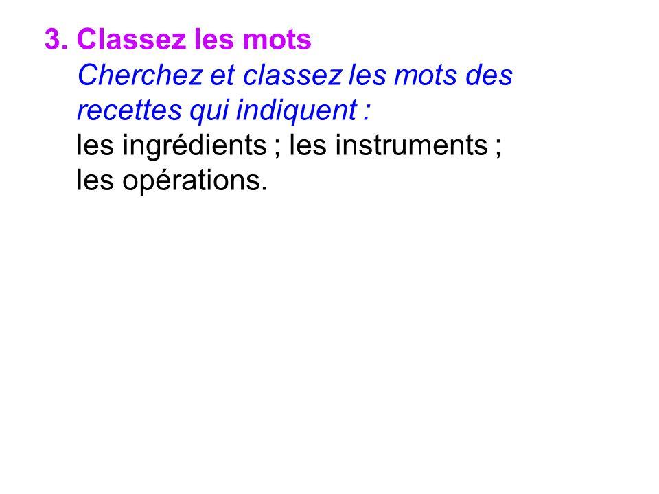 3. Classez les mots Cherchez et classez les mots des recettes qui indiquent : les ingrédients ; les instruments ; les opérations.