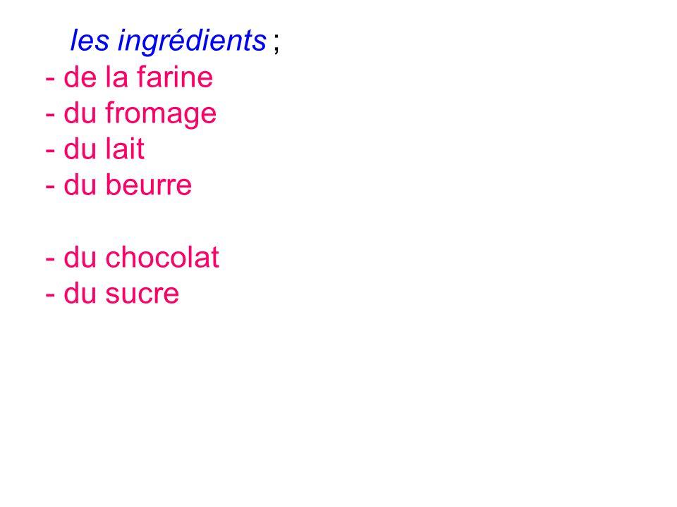 les ingrédients ; - de la farine - du fromage - du lait - du beurre - du chocolat - du sucre