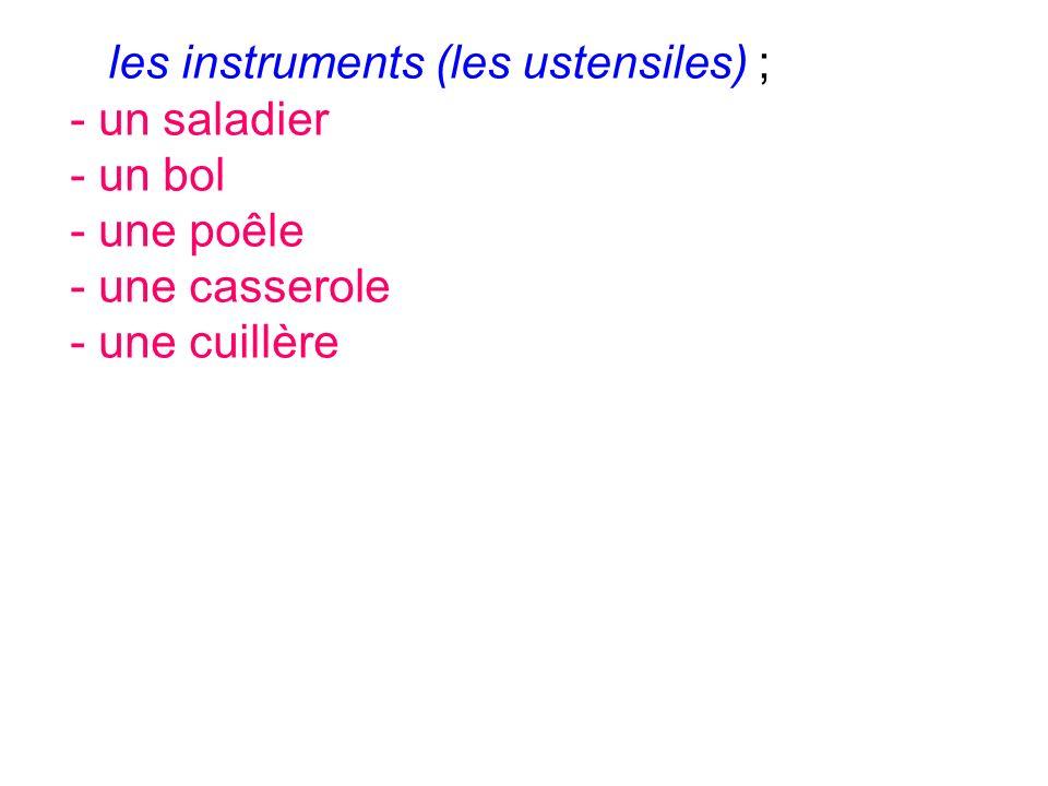 les instruments (les ustensiles) ; - un saladier - un bol - une poêle - une casserole - une cuillère