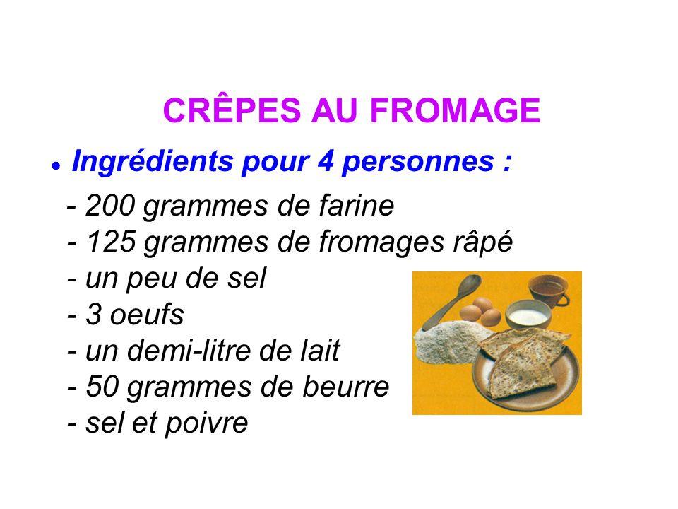 CRÊPES AU FROMAGE Ingrédients pour 4 personnes : - 200 grammes de farine - 125 grammes de fromages râpé - un peu de sel - 3 oeufs - un demi-litre de l