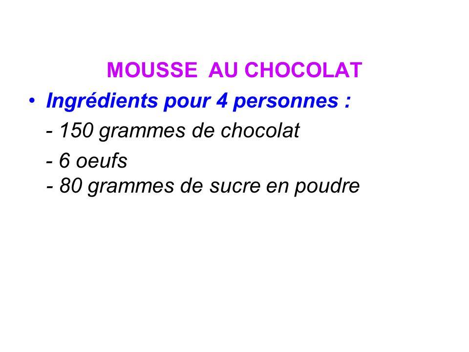 MOUSSE AU CHOCOLAT Ingrédients pour 4 personnes : - 150 grammes de chocolat - 6 oeufs - 80 grammes de sucre en poudre