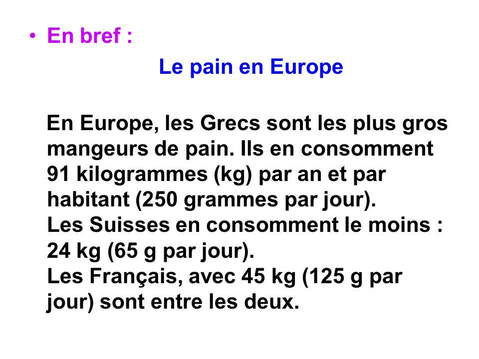 En bref : Le pain en Europe En Europe, les Grecs sont les plus gros mangeurs de pain. Ils en consomment 91 kilogrammes (kg) par an et par habitant (25
