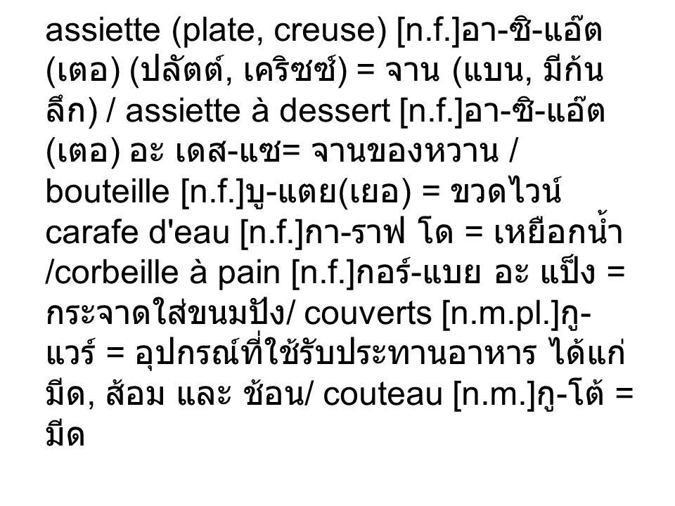 assiette (plate, creuse) [n.f.] - - ( ) (, ) = (, ) / assiette à dessert [n.f.] - - ( ) - = / bouteille [n.f.] - ( ) = carafe d'eau [n.f.] - = /corbei