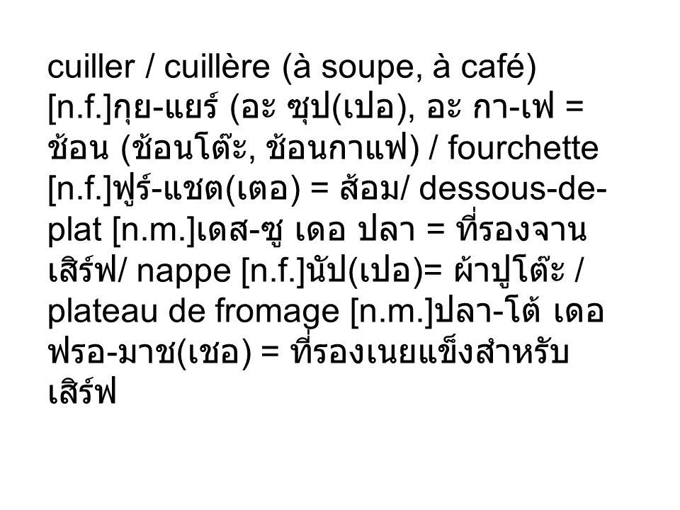 cuiller / cuillère (à soupe, à café) [n.f.] - ( ( ), - = (, ) / fourchette [n.f.] - ( ) = / dessous-de- plat [n.m.] - = / nappe [n.f.] ( )= / plateau
