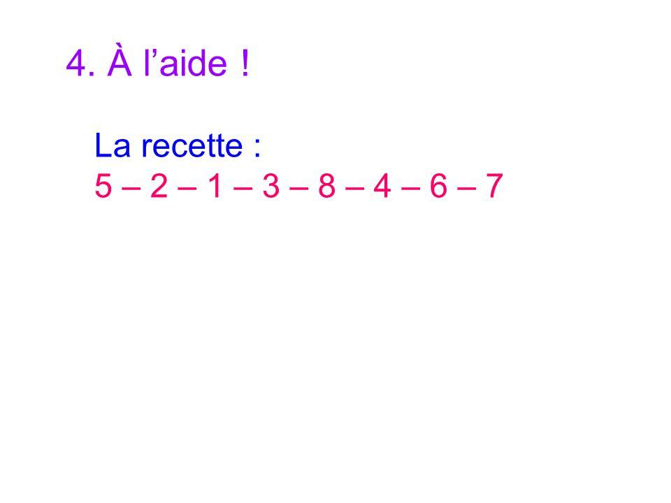 4. À laide ! La recette : 5 – 2 – 1 – 3 – 8 – 4 – 6 – 7