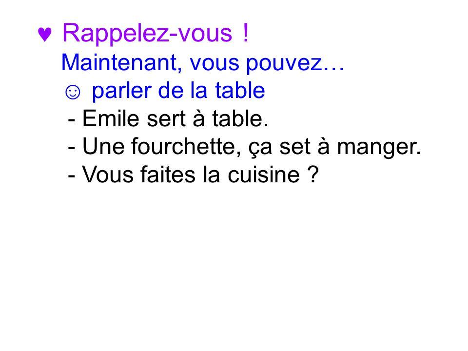 Rappelez-vous ! Maintenant, vous pouvez… parler de la table - Emile sert à table. - Une fourchette, ça set à manger. - Vous faites la cuisine ?
