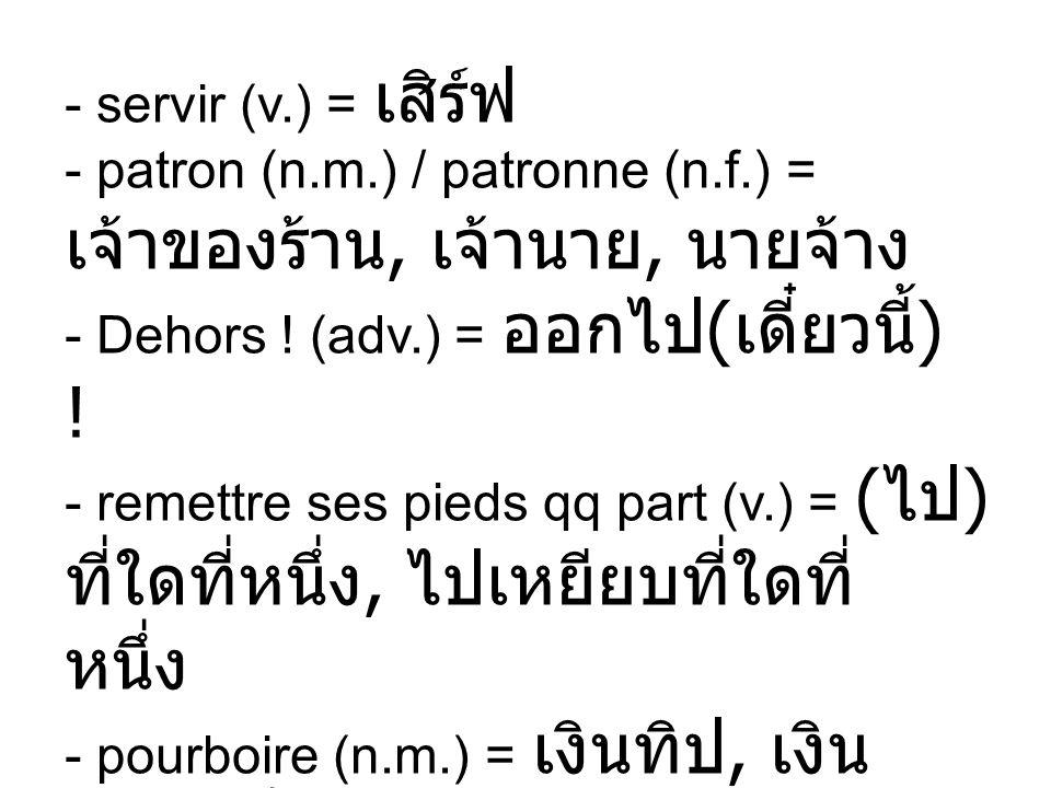 - servir (v.) = - patron (n.m.) / patronne (n.f.) =,, - Dehors ! (adv.) = ( ) ! - remettre ses pieds qq part (v.) = ( ), - pourboire (n.m.) =,