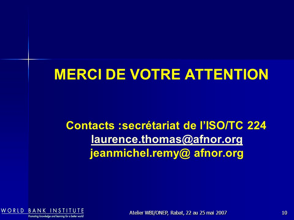 Atelier WBI/ONEP, Rabat, 22 au 25 mai 200710 MERCI DE VOTRE ATTENTION Contacts :secrétariat de lISO/TC 224 laurence.thomas@afnor.org jeanmichel.remy@ afnor.org laurence.thomas@afnor.org