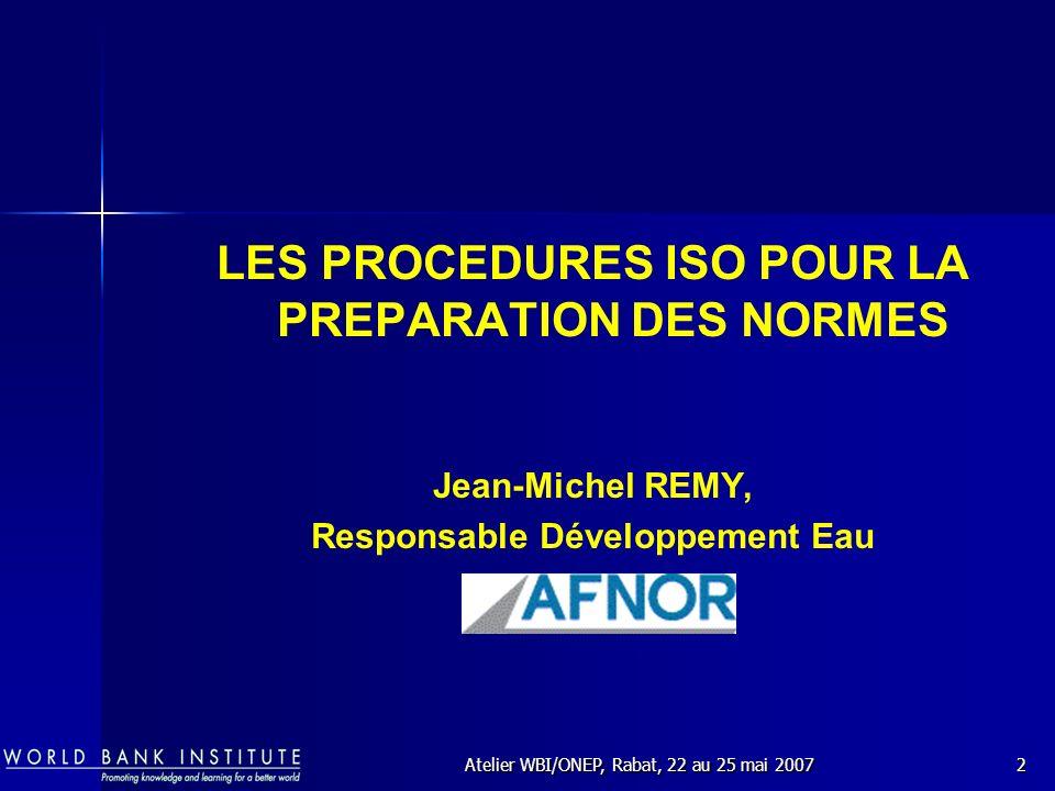 Atelier WBI/ONEP, Rabat, 22 au 25 mai 20072 LES PROCEDURES ISO POUR LA PREPARATION DES NORMES Jean-Michel REMY, Responsable Développement Eau