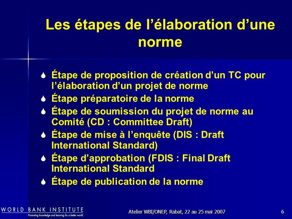 Atelier WBI/ONEP, Rabat, 22 au 25 mai 20076 Les étapes de lélaboration dune norme Étape de proposition de création dun TC pour lélaboration dun projet de norme Étape préparatoire de la norme Étape de soumission du projet de norme au Comité (CD : Committee Draft) Étape de mise à lenquête (DIS : Draft International Standard) Étape dapprobation (FDIS : Final Draft International Standard Étape de publication de la norme