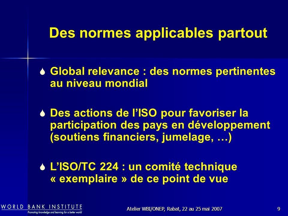 Atelier WBI/ONEP, Rabat, 22 au 25 mai 20079 Des normes applicables partout Global relevance : des normes pertinentes au niveau mondial Des actions de lISO pour favoriser la participation des pays en développement (soutiens financiers, jumelage, …) LISO/TC 224 : un comité technique « exemplaire » de ce point de vue