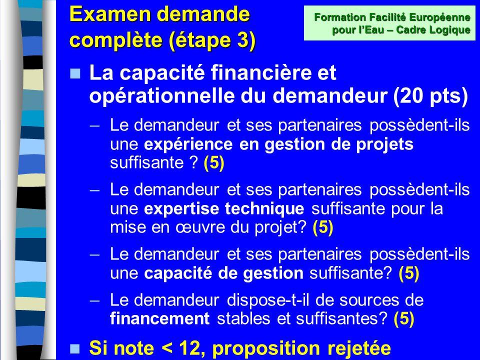 Examen demande complète (étape 3) Si la note de concept est sélectionnée, alors on passe à lexamen de la demande complète sur la base de cinq critères de sélection (total 100 points) : –Capacité financière et opérationnelle (20) –Pertinence (25) –Description, efficacité et cohérence (25) –Durabilité (15) –Budget et rapport coût - efficacité (15) Formation Facilité Européenne pour lEau – Cadre Logique