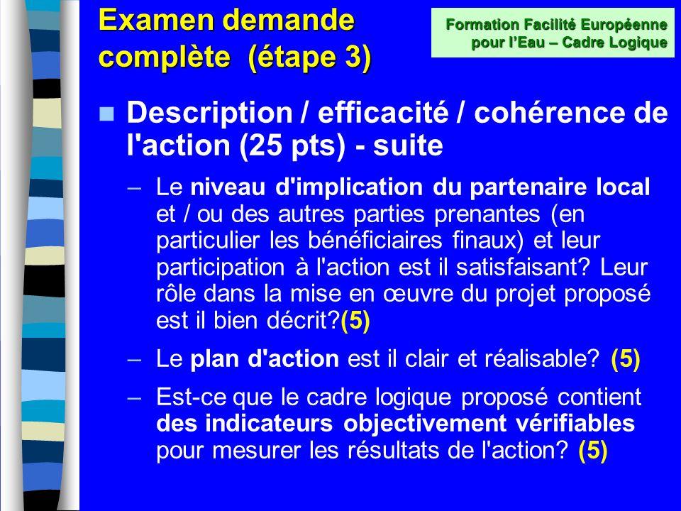 Examen demande complète (étape 3) Description / efficacité / cohérence de l action (25 pts) –Les activités proposées sont elles appropriées, pratiques et cohérentes avec les objectifs, résultats escomptés et le site géographique.