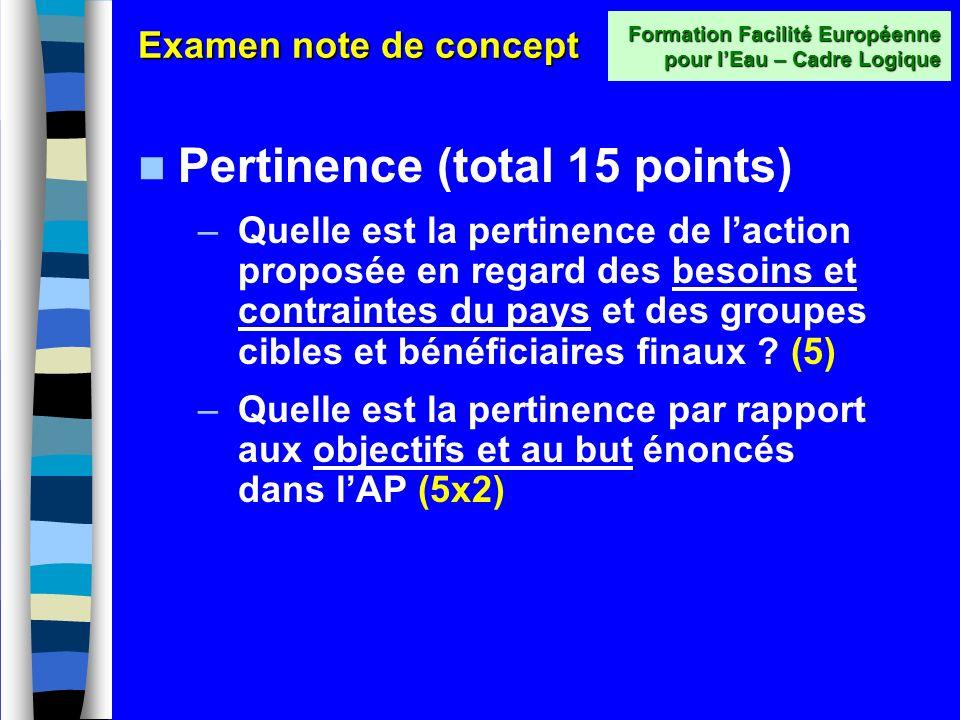 Lévaluation (étape 2) Formation Facilité Européenne pour lEau – Cadre Logique Trois critères La note de concept est évaluée sur la base de trois critères pondérés, totalisant 50 points : –Pertinence (15 points) –Efficacité et faisabilité (25 points) –Durabilité (10 points) …que nous allons maintenant passer en revue dans le détail