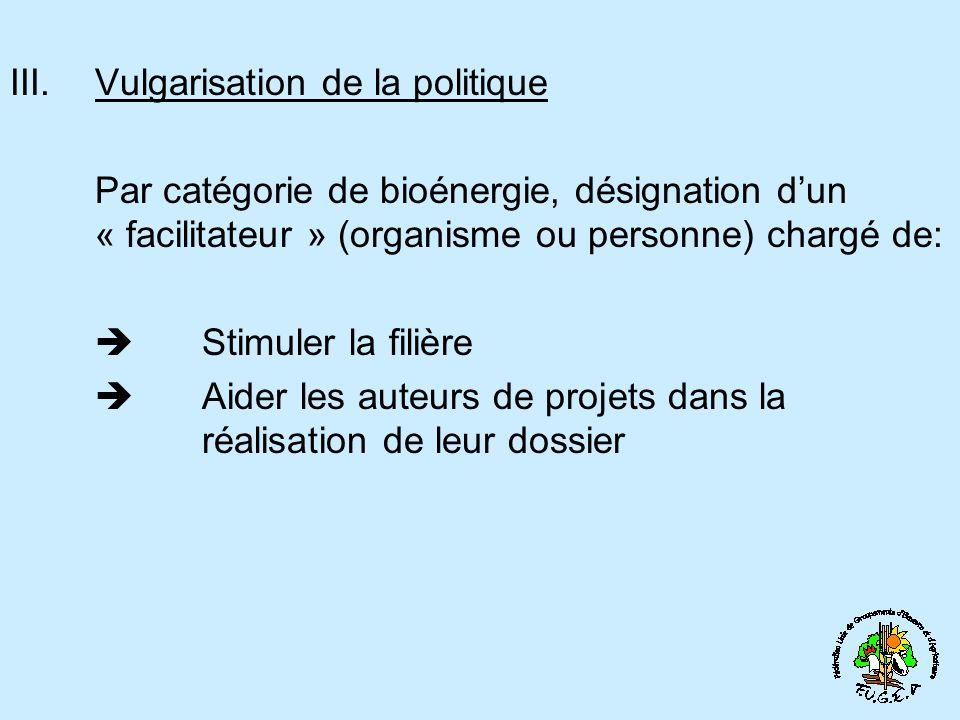 III.Vulgarisation de la politique Par catégorie de bioénergie, désignation dun « facilitateur » (organisme ou personne) chargé de: Stimuler la filière Aider les auteurs de projets dans la réalisation de leur dossier