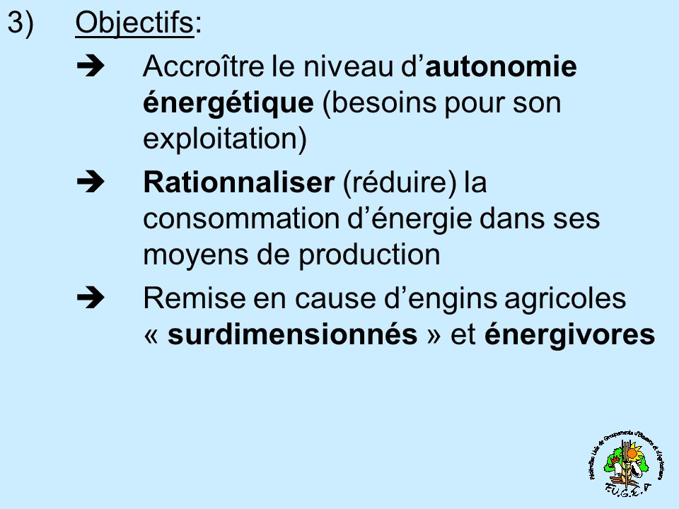 3) Objectifs: Accroître le niveau dautonomie énergétique (besoins pour son exploitation) Rationnaliser (réduire) la consommation dénergie dans ses moyens de production Remise en cause dengins agricoles « surdimensionnés » et énergivores