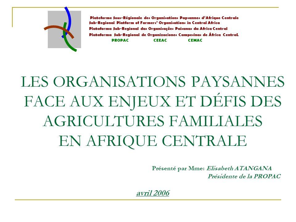 LES ORGANISATIONS PAYSANNES FACE AUX ENJEUX ET DÉFIS DES AGRICULTURES FAMILIALES EN AFRIQUE CENTRALE Présenté par Mme: Elisabeth ATANGANA Présidente de la PROPAC avril 2006 Plateforme Sous-Régionale des Organisations Paysannes dAfrique Centrale Sub-Regional Platform of Farmers Organisations in Central Africa Plataforma Sub-Regional das Organisações Paisanas da Africa Central Plataforma Sub-Regional de Organizaciones Campesinas de África CentraL PROPAC CEEAC CEMAC