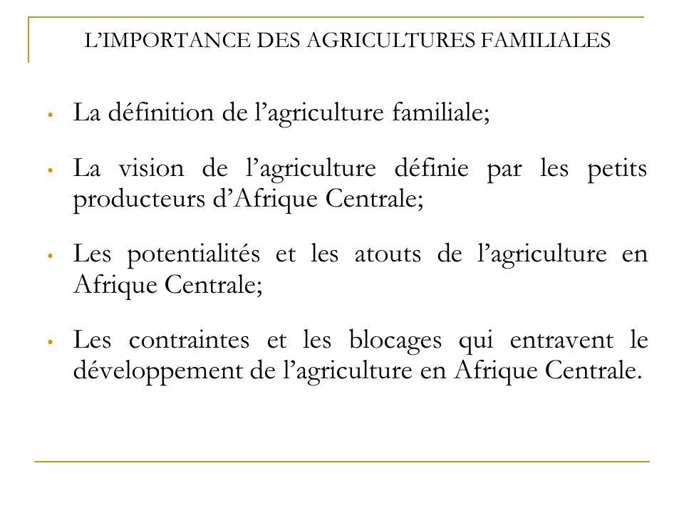 LIMPORTANCE DES AGRICULTURES FAMILIALES La définition de lagriculture familiale; La vision de lagriculture définie par les petits producteurs dAfrique Centrale; Les potentialités et les atouts de lagriculture en Afrique Centrale; Les contraintes et les blocages qui entravent le développement de lagriculture en Afrique Centrale.