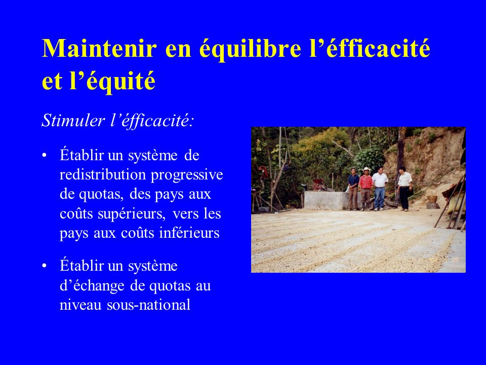 Maintenir en équilibre léfficacité et léquité Stimuler léfficacité: Établir un système de redistribution progressive de quotas, des pays aux coûts supérieurs, vers les pays aux coûts inférieurs Établir un système déchange de quotas au niveau sous-national