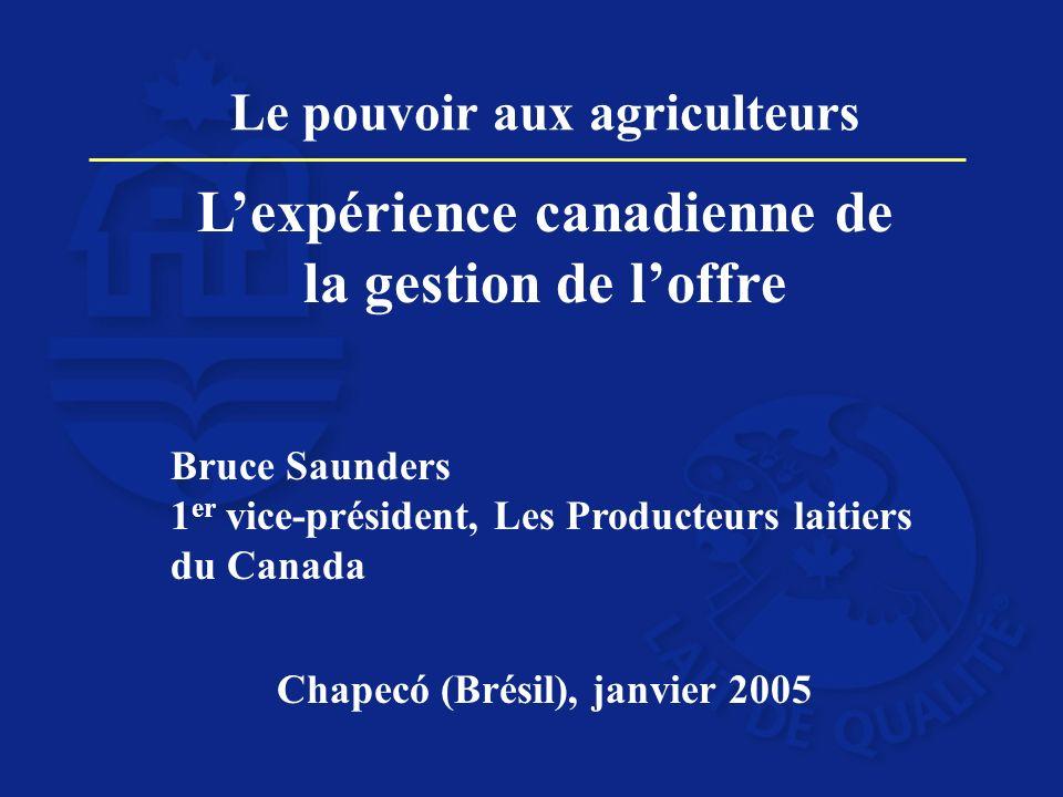 Le pouvoir aux agriculteurs Lexpérience canadienne de la gestion de loffre Bruce Saunders 1 er vice-président, Les Producteurs laitiers du Canada Chapecό (Brésil), janvier 2005