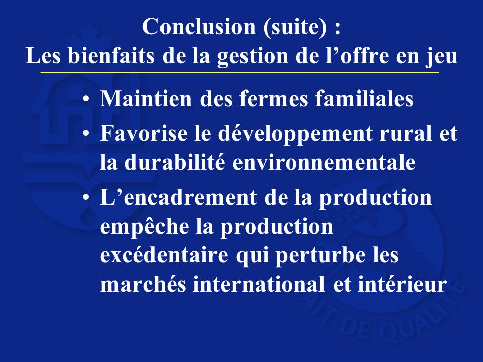 Conclusion (suite) : Les bienfaits de la gestion de loffre en jeu Maintien des fermes familiales Favorise le développement rural et la durabilité environnementale Lencadrement de la production empêche la production excédentaire qui perturbe les marchés international et intérieur