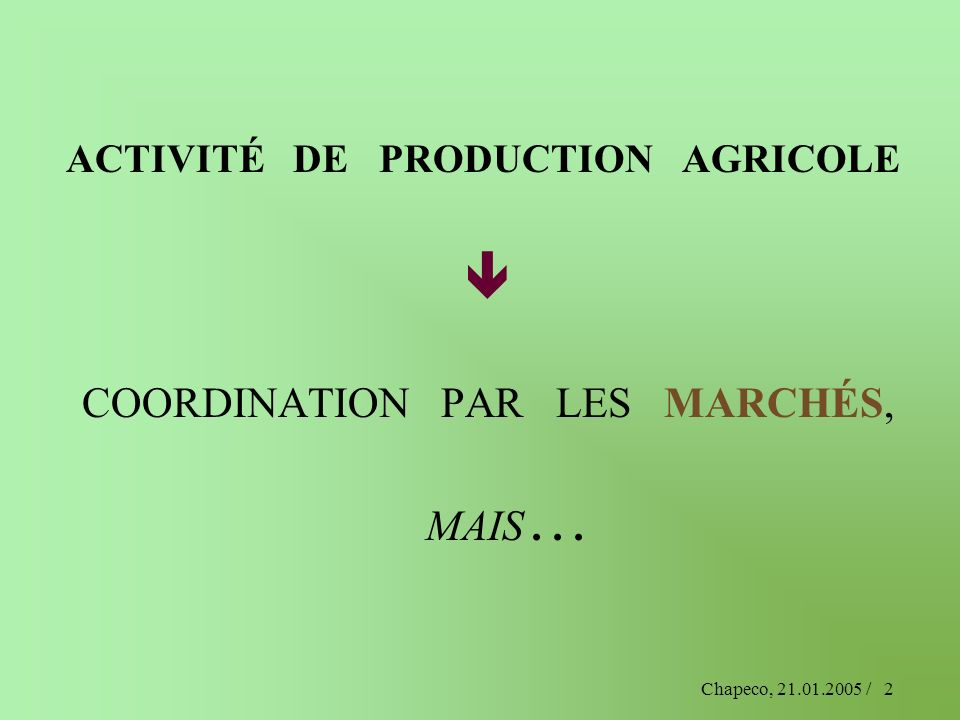 Chapeco, 21.01.2005 /3 PARTICULARITÉS DE LACTIVITÉ AGRICOLE produit des biens vitaux 1 utilise la nature (terre, eau, végétaux, animaux,…) Corollaires = 1 e activité humaine, dispersion à travers lespace,… --------- 1 Et demain, photosynthèse de substituts au c.