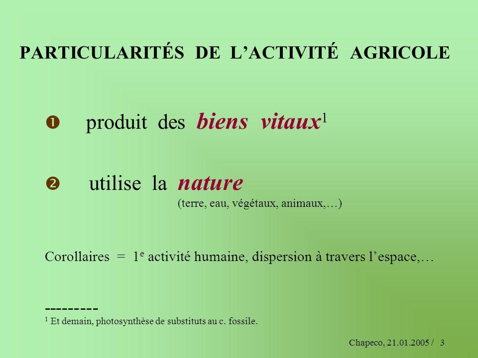Chapeco, 21.01.2005 /3 PARTICULARITÉS DE LACTIVITÉ AGRICOLE produit des biens vitaux 1 utilise la nature (terre, eau, végétaux, animaux,…) Corollaires