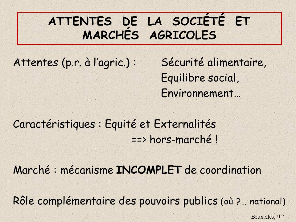 Bruxelles, 09.06.2005 /12 ATTENTES DE LA SOCIÉTÉ ET MARCHÉS AGRICOLES Attentes (p.r. à lagric.) : Sécurité alimentaire, Equilibre social, Environnemen