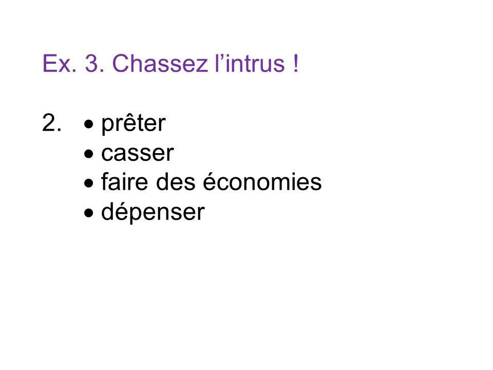Ex. 3. Chassez lintrus ! 2. prêter casser faire des économies dépenser