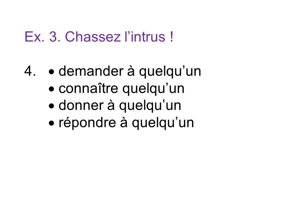 Ex. 3. Chassez lintrus ! 4. demander à quelquun connaître quelquun donner à quelquun répondre à quelquun
